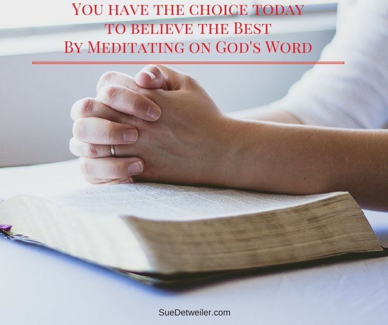 You have the choice todayto believe the BestBy Meditating on God's Word