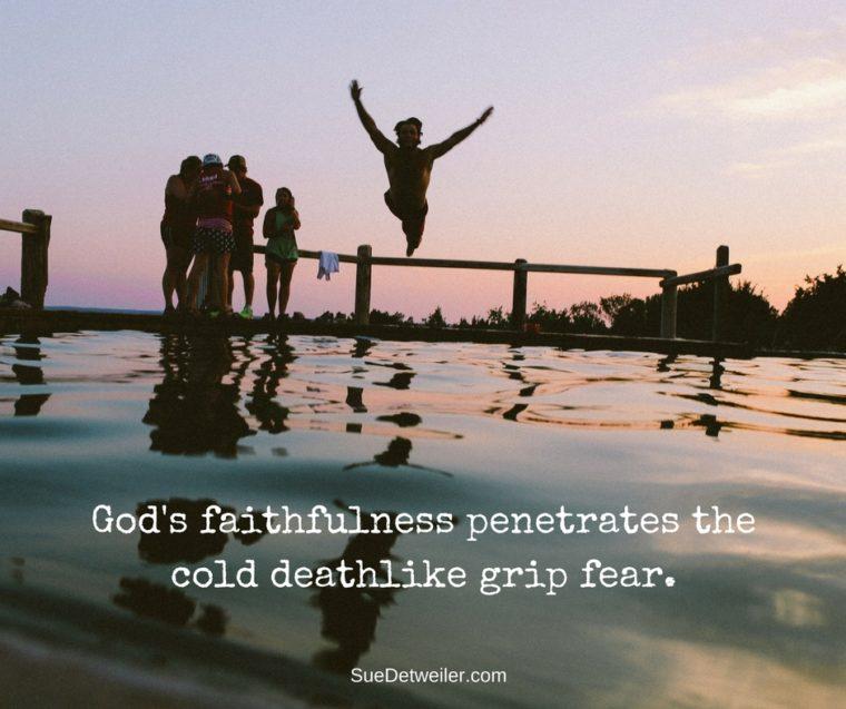 God's faithfulness penetrates the cold deathlike grip fear.