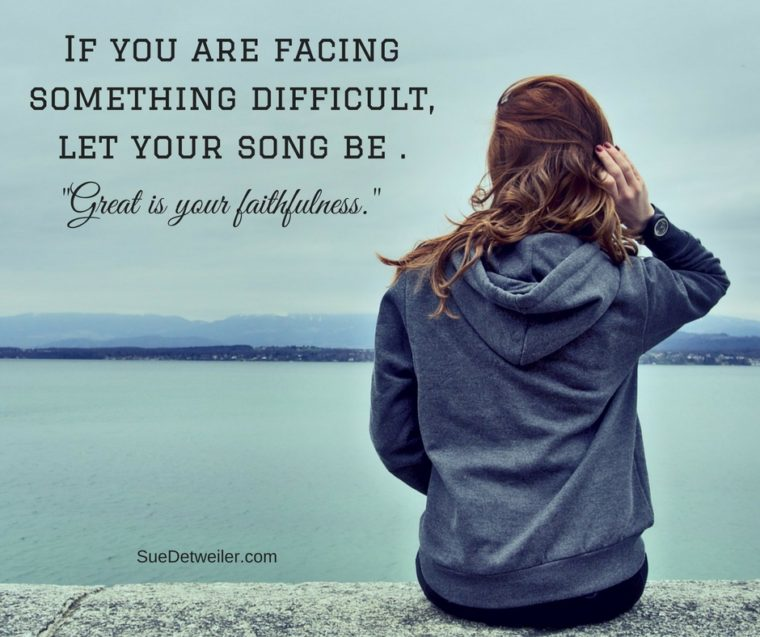 If you are facing something difficult, let your song be -Great is your faithfulness-.